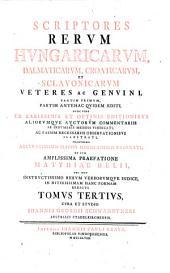 Scriptores Rerum Hungaricarum Veteres, Ac Genuini: Partim Primvm Ex Tenebris Ervti, Partim Antehac Qvidem Editi : Nunc Vero Ex Mss. Codicibvs, ... Bibliothecae Avgvstae Vindobonensis, Ab Innvmeris Mendis Vindicati, ... Hinc Inde, ... Notis Illvstrati, Volume 3