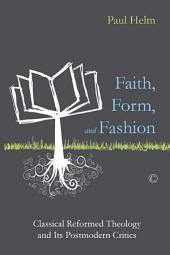 Faith, Form, and Fashion: Classical Reformed Theology and Its Postmodern Critics