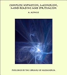 Complete Hypnotism, Mesmerism, Mind-Reading and Spiritualism: How to Hypnotize: Being an Exhaustive and Practical System of Method, Application, and Use
