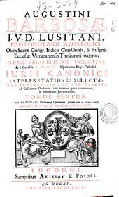 Augustini Barbosae ... Iuris Canonici interpretationes selectae ...: tomus sextus