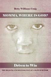 Momma, Where Is God?: Driven to Win: The Healing and Restoration of a Rape Survivor