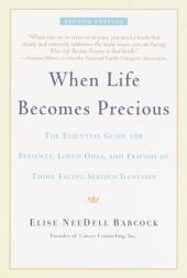 When Life Becomes Precious: The Essential Guide for Patients, Loved Ones, and Friends of Those Facing Seriou s Illnesses