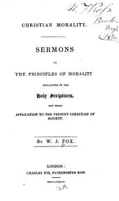 Sermons on the Principles of Morality Inculcated in the Holy Scriptures, and Their Application to the Present Condition of Society