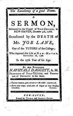 The Excellency of a Good Name  A Sermon  Delivered in the Chapel of Yale College     Occasioned by the Death of Mr  Job Lane  One of the Tutors of the College  Etc