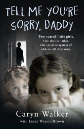 Tell Me You're Sorry, Daddy - Two Scared Little Girls. One Abusive Father. One Survived Against All Odds to Tell Their Story