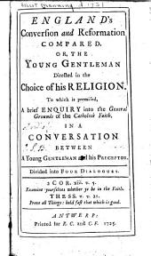 England's conversion & reformation compared: Or, The young gentleman directed in the choice of his religion. To which is premised, a brief enquiry into the general grounds of the Catholick faith. In a conversation between a young gentleman & his preceptor. Divided into four dialogues. ...