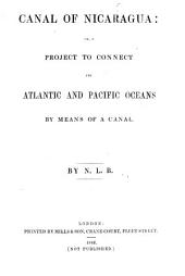 Canal of Nicaragua: Or, a Project to Connect the Atlantic and Pacific Oceans by Means of a Canal