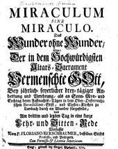 Miraculum sine miraculo. Das Wunder ohne Wunder oder: Der in dem Hochwürdigsten Altars-Sacrament vermenschte Gott, ... in eine kurze Lehr- und Sittenrede verfasset vom Floriano Kerschbaumer (etc.)