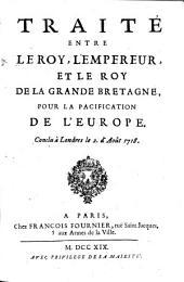 Traité entre le roy, l'empereur et le roy de la Grande Bretagne pour la pacification de l'Europe, conclu à Londres le 2 d'août 1718