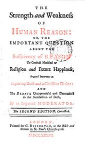 The strength and weakness of human reason: or, The important question about the sufficiency of reason to conduct mankind to religion and future happiness, argued: and the debate compromis'd, by an impartial moderator [I. Watts].