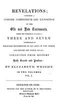 Revelations  comprising a concise compendium and exposition of the Old and New Testaments  under the wonderful figures of Three and Seven  exemplified by singular occurrences in all ages of the World  and before the World began  etc  vol  I  PDF