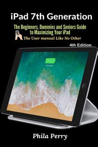 iPad 7th Generation  The Beginners  Dummies and Seniors Guide to Maximizing Your iPad  The User Manual like No Other   4th Edition Book