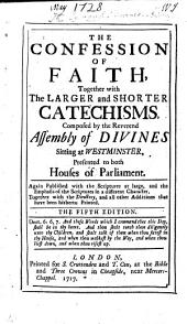 The Confession of Faith, and the Larger and Shorter Catechisms: first agreed upon by the Assembly of Divines ... and now appointed by the General Assembly of the Kirk of Scotland, to be a part of uniformity in religion, etc