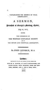 Unitarianism the Essence of Vital Christianity: A Sermon, Preached at George's Meeting, Exeter, July 10, 1817, Before the Members of the Western Unitarian Society and of the Devon and Cornwall Association