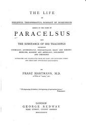 The Life of Philippus Theophrastus Bombast of Hohenheim: Known by the Name of Paracelsus, and the Substance of His Teachings Concerning Cosmology, Anthropology, Pneumatology ... Extracted and Translated from His Rare and Extensive Works and from Some Unpublished Manuscripts