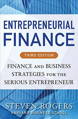 Entrepreneurial Finance  Third Edition  Finance and Business Strategies for the Serious Entrepreneur
