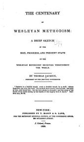 Centenary of Wesleyan Methodism: A Brief Sketch of the Rise, Progress, and Present State of the Wesleyan Methodist Societies Throughout the World
