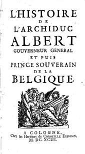 L'histoire de l'archiduc Albert, gouverneur général et puis prince souverain de la Belgique