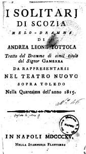 I solitarj di Scozia melo-dramma di Andrea Leone Tottola tratto dal dramma di simil titolo del signor Gamerra da rappresentarsi nel Teatro Nuovo sopra Toledo nella quaresima dell'anno 1815 [la musica è del signor Niccola Vaccari ... ]