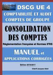 Consolidation des comptes - Comptes de groupe - Manuel et applications corrigées - DSCG UE 4 - Comptabilité et audit - Edition 2016/2017: Comptes consolidés - Réglementation française et normes IFRS
