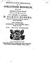 Disputatio juridica, de collatione bonorum, quam ... sub praesidio ... Ulrici Huberi ... proponit --- (etc.)