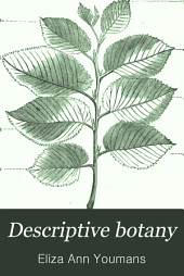 Descriptive Botany: A Practical Guide to the Classification of Plants, with a Popular Flora