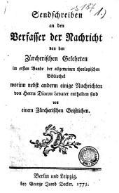 Sendschreiben an den Verfasser der Nachricht von den Zürcherischen Gelehrten im ersten Bande der allgemeinen theologischen Bibliothek worinn nebst anderm einige Nachrichten von Herrn Diacon Lavater enthalten sind