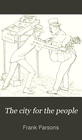 The City for the People: Or, The Municipalization of the City Government and of Local Franchises