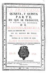 La Araucana,: quarta, y quinta parte, en que se prosigue, y acaba, la historia de D. Alonso de Ercilla, hasta la reducion del Valle de Arauco, en el Reyno de Chile