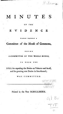 Minutes of the Evidence Taken Before a Committee of the House of Commons  Being a Committee of the Whole House  to Whom the Bill for Repealing the Duties on Tobacco and Snuff  and for Granting New Duties in Lieu Thereof  was Committed