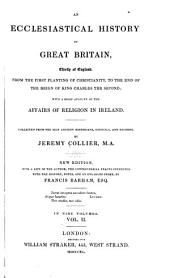 An ecclesiastical history of Great Britain, chiefly of England, from the first planting of Christianity, to the end of the reign of King Charles the second: with a brief account of the affairs of religion in Ireland, Volume 2