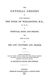 The General Orders of Field Marshal the Duke of Wellington ... in Portugal, Spain, and France, from 1809-to 1814: And the Low Countries and France, 1815