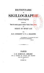 Dictionnaire de sigillographie pratique, contenant toutes les notions propres à faciliter l'étude et l'interprétation des sceaux du Moyen Age
