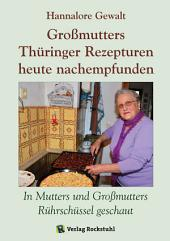 Großmutters Thüringer Rezepturen heute nachempfunden: In Mutters und Großmutters Rührschüssel geschaut - Alte Rezepturen aus Thüringen