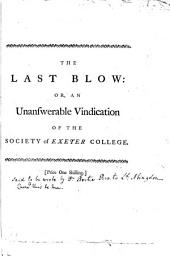 The last blow: or, An unanswerable vindication of the Society of Exeter College: In reply to the Vice-Chancellor, Dr. King, and the writers of the London Evening Post..