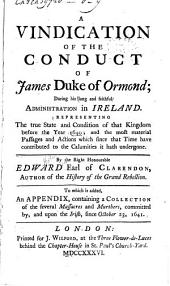 A Vindication of the Conduct of James Duke of Ormond: During His Long and Faithful Administration in Ireland ... To which is Added, an Appendix, Containing a Collection of the Several Massacres and Murthers, Committed By, and Upon the Irish, Since October 23, 1641
