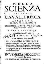 Della scienza chiamata cavalleresca libri tre: Opera del sig. marchese Scipione Maffei Veronese ... ..