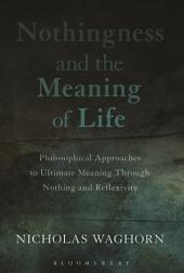 Nothingness and the Meaning of Life: Philosophical Approaches to Ultimate Meaning Through Nothing and Reflexivity