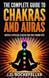The Complete Guide to Chakras and Auras With a Special Focus on the Third Eye