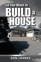 So You Want to Build a House