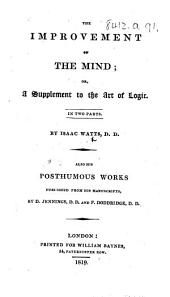 The Improvement of the Mind ... By Isaac Watts, D.D. Also His Posthumous Works Published from His Manuscripts by D. Jennings, D.D. and P. Doddridge