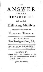 An Answer to the Reproaches Cast on Those Dissenting Ministers who Subscrib'd Their Belief of the Eternal Trinity: In a Letter to John Barrington-Shute, Esq;