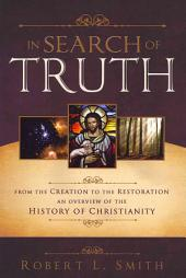 In Search of Truth: From the Creation to the Restoration, An Overview of the History of Christianity