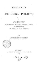 England's Foreign Policy: An Enquiry as to Whether We Should Continue a Policy of Intervention, Or Adopt a Policy of Isolation