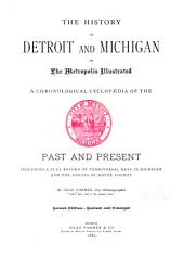 The History of Detroit and Michigan: Or, The Metropolis Illustrated; a Chronological Cyclopaedia of the Past and Present, Including a Full Record of Territorial Days in Michigan, and the Annals of Wayne County, Volume 1