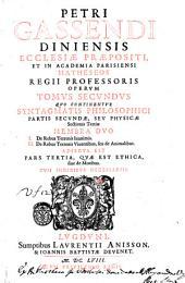 Petri Gassendi ... Opera omnia in sex tomos diuisa, quorum seriem pagina praefationes proxime sequens continet. Hactenus edita auctor ante obitum recensuit, auxit, illustrauit. Posthuma vero totius naturae explicationem complectentia, in lucem nunc primum prodeunt, ex bibliotheca illustris viri Henrici Ludouici Haberti Mon-Morij ... Tomus primus [-sextus] ..: Petri Gassendi ... Operum tomus secundus quo continentur Syntagmatis philosophici partis secundae, seu Physicae sectionis tertiae membra duo 1. De rebus terrenis inanimis. 2. De rebus terrenis viuentibus, seu de animalibus. Adiecta est pars tertia, quae est Ethica, siue de moribus. Cum indicibus necessarijs, Volume 2