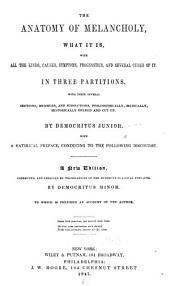 The Anatomy of Melancholy: What it Is, with All the Kinds, Causes, Symptoms, Prognostics, and Several Cures of It. In Three Partitions. With Their Several Sections, Members, and Subsections, Philosophically, Medically, Historically Opened and Cut Up. By Democritus Junior. With a Satirical Preface, Conducing to the Following Discourse. A New Edition, Corrected, and Enriched by Translations of the Numerous Classical Extracts