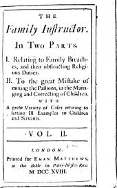 The family instructor: In two parts. I. Relating to family breaches, and their obstructing religious duties. II. To the great mistake of mixing the passions, in the managing and correcting of children. With a great variety of cases relating to setting ill examples to children and servants, Volume 2