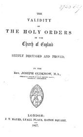 The Validity of the Holy Orders in the Church of England Briefly Discussed and Proved