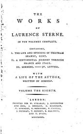 The Works: In Ten Volumes Complete : Containing, I. The Life and Opinions of Tristram Shandy, Gent. II. A Sentimental Journey Through France and Italy. III. Sermons. - IV. Letters ; With A Life Of The Author Written By Himself, Volume 8